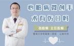 心脏病微创手术有伤口吗
